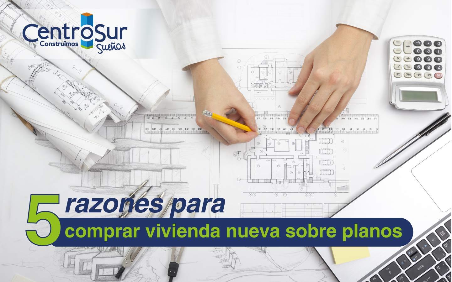 5 razones para comprar vivienda nueva sobre planos